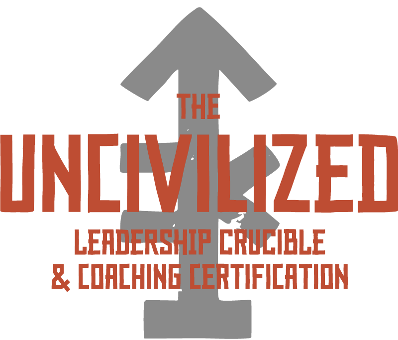 The UNcivilized Leadership Crucible and Coaching Certification
