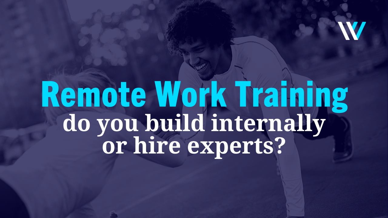 Remote Work Training: Do You Build Internally or Hire Experts?