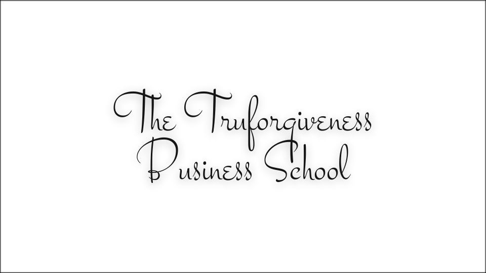 The Truforgiveness Business School