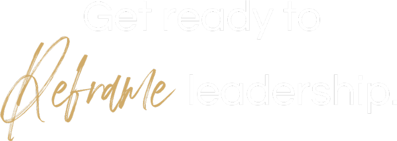Get Ready to Reframe Leadership.