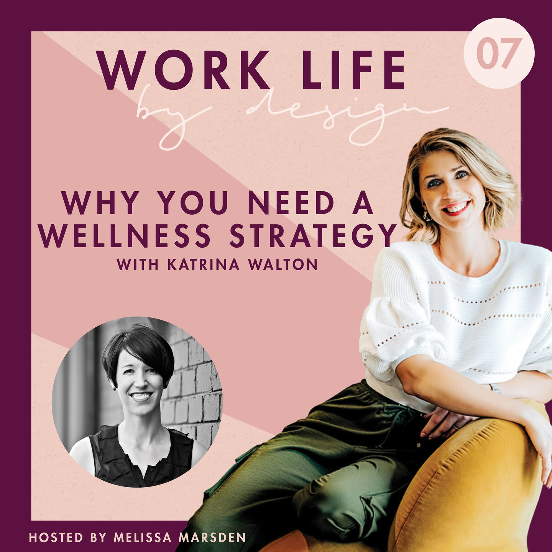 Why you need a wellness strategy with Katrina Walton | Work Life By Design Podcast Melissa Marsden