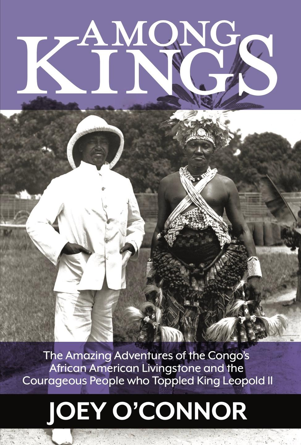 Among Kings: The Amazing Adventures of the Congo's African American Livingstone and the Courageous People who Toppled King Leopold II by Joey O'Connor