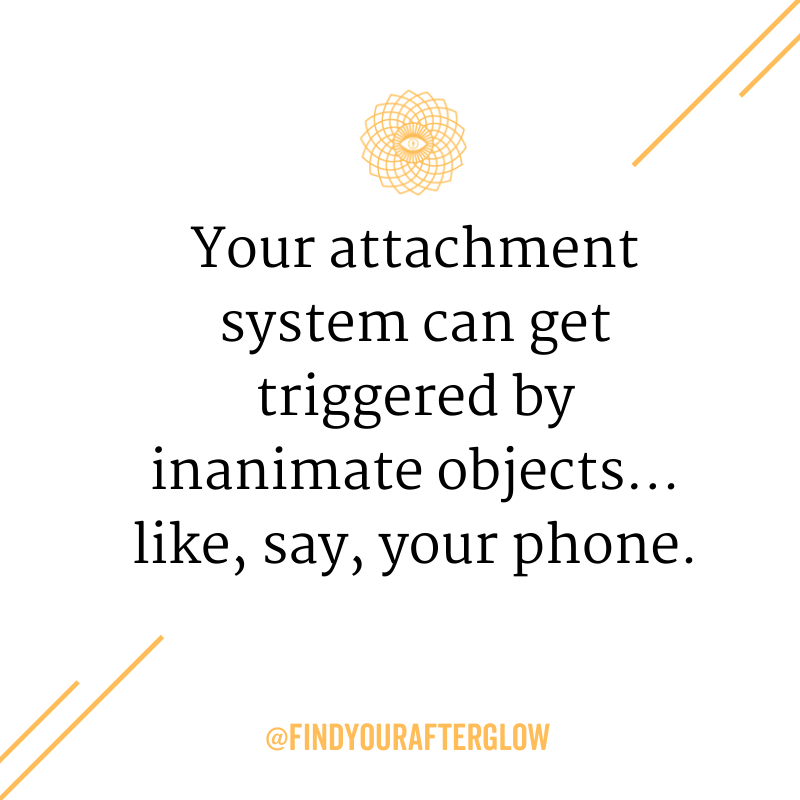 Your attachment system can get triggered by inanimate objects... like, say, your phone.