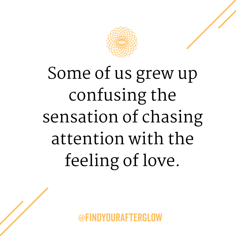 Some of us grew up confusing the sensation of chasing attention with the feeling of love.