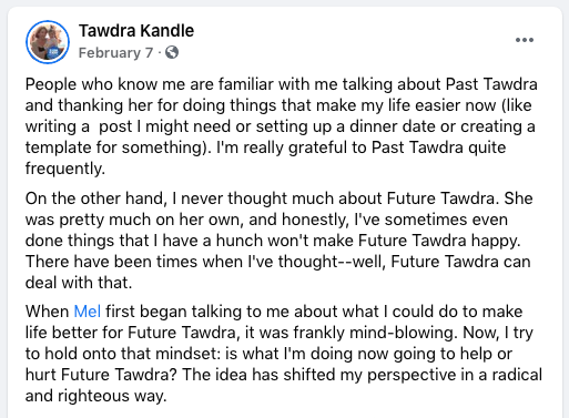 People who know me are familiar with me talking about Past Tawdra and thanking her for doing things that make my life easier now (like writing a  post I might need or setting up a dinner date or creating a template for something). I'm really grateful to Past Tawdra quite frequently.  On the other hand, I never thought much about Future Tawdra. She was pretty much on her own, and honestly, I've sometimes even done things that I have a hunch won't make Future Tawdra happy. There have been times when I've thought--well, Future Tawdra can deal with that.  When Mel first began talking to me about what I could do to make life better for Future Tawdra, it was frankly mind-blowing. Now, I try to hold onto that mindset: is what I'm doing now going to help or hurt Future Tawdra? The idea has shifted my perspective in a radical and righteous way.