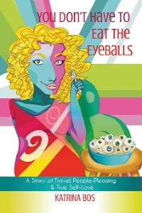 You don't have to eat the eyeballs: A Story of travel, people-pleasing and true self-love