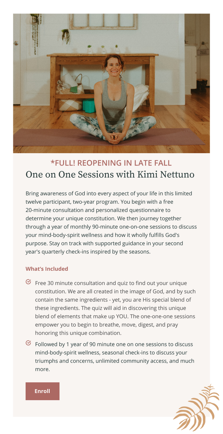 Private One on One Sessions with Kimi Nettuno. Bring awareness of God in every aspect of your life starting with a free 20 minute consultation and quiz to find out your unique constitution. Followed by 1 year of 90 minute one-on-one sessions to discuss mind-body-spirit wellness, seasonal check-ins to discuss your triumphs and concerns, unlimited community access, and much more.