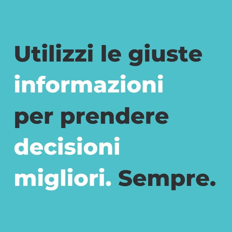 utilizza le giuste informazioni per prendere decisioni migliori, sempre.