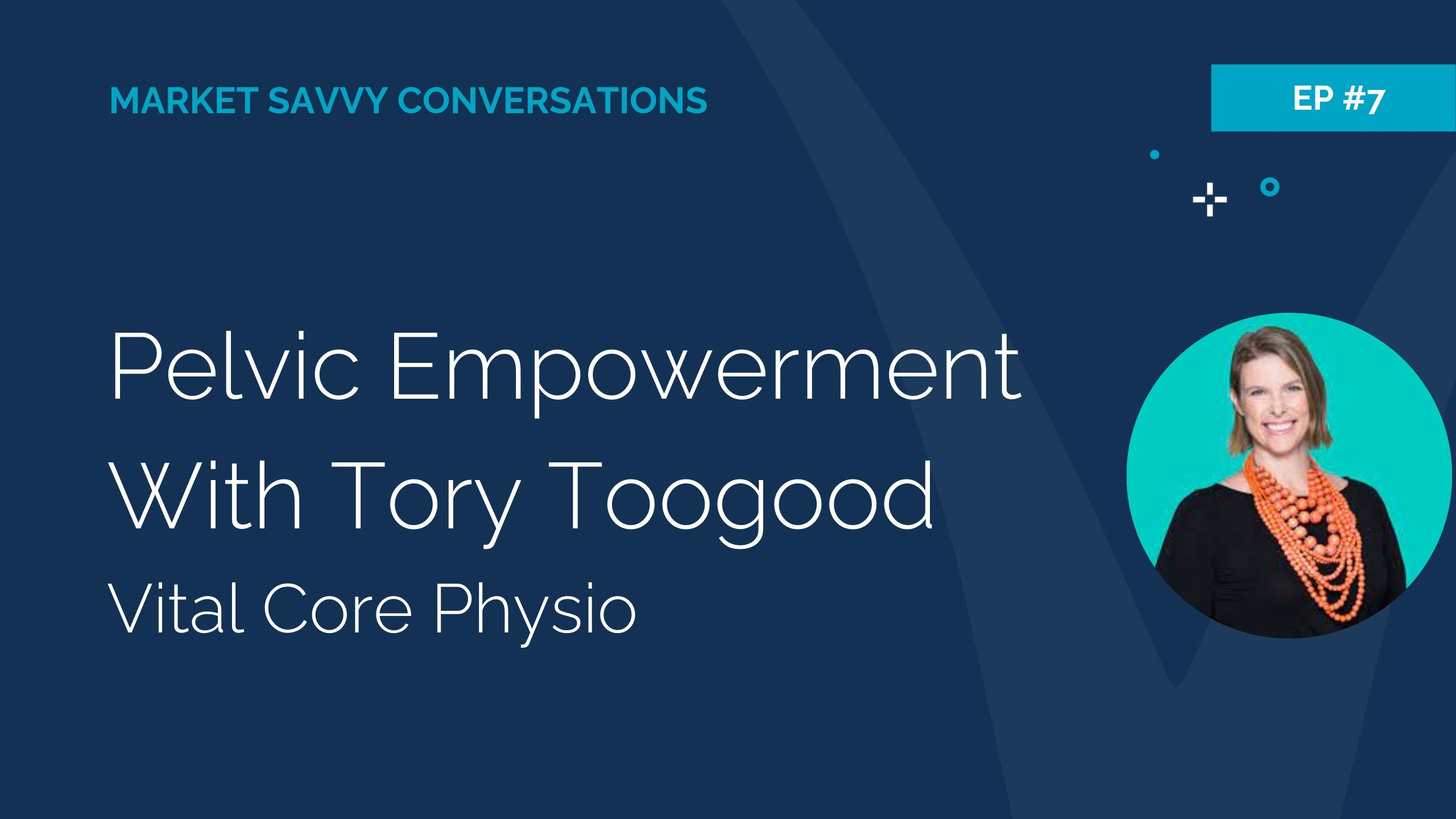Megan Walker from Market Savvy Interviews Tory Toogood from Vital Core Physio re Pelvic Empowerment