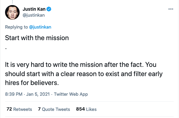 Start with the mission .  It is very hard to write the mission after the fact. You should start with a clear reason to exist and filter early hires for believers.