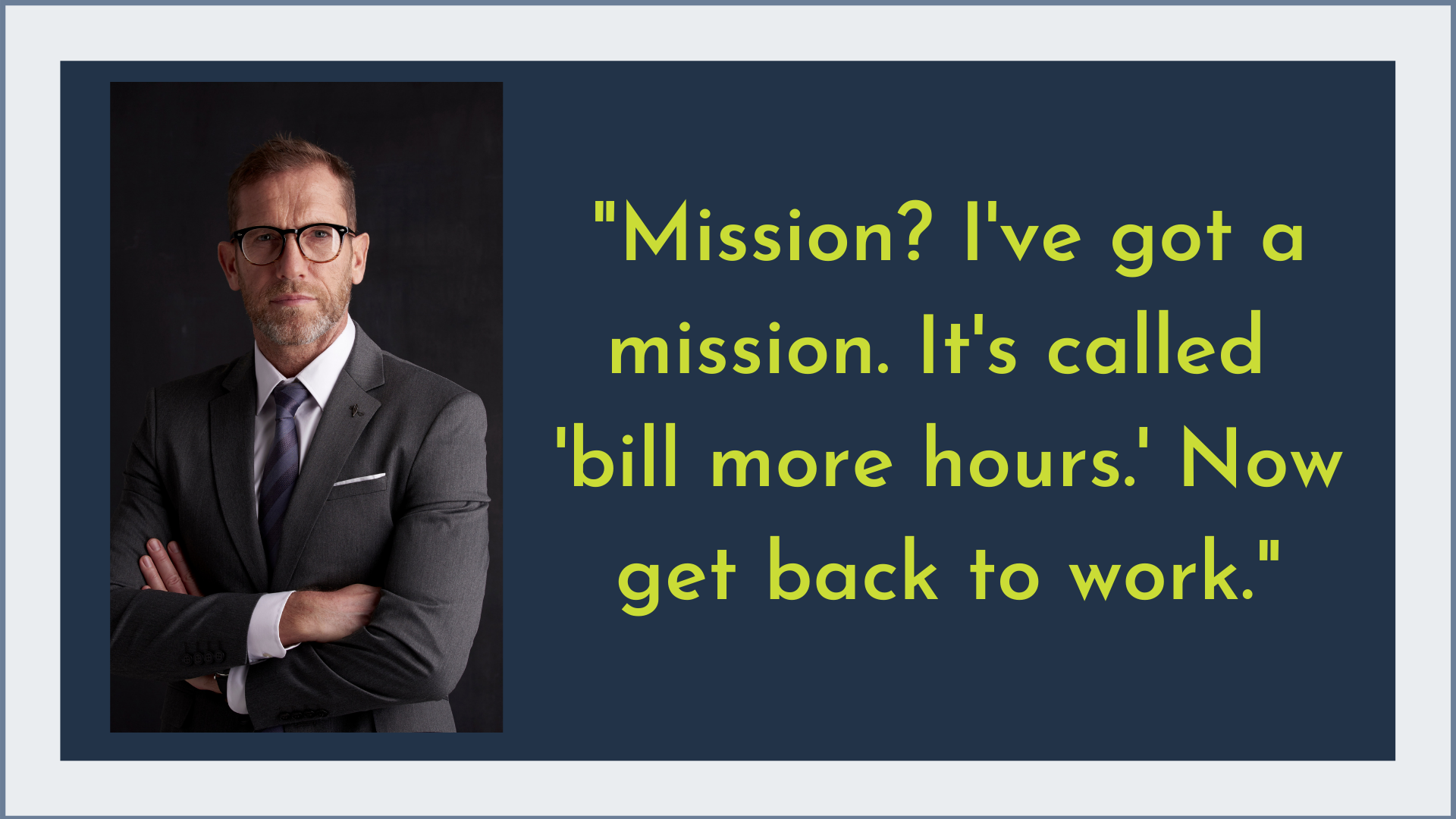 Mission? I've got a mission. It's called 'bill more hours.' Now get back to work.