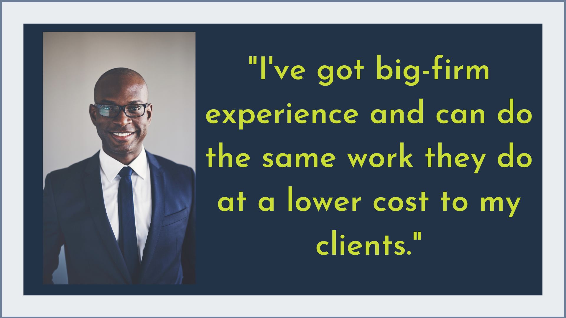 I've got big firm experience and can do the same work they do at a lower cost to my clients.