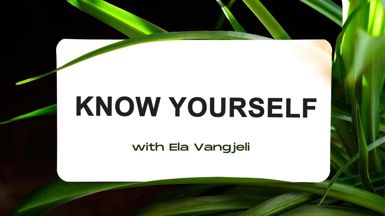 Know Yourself with Ela Vangjeli