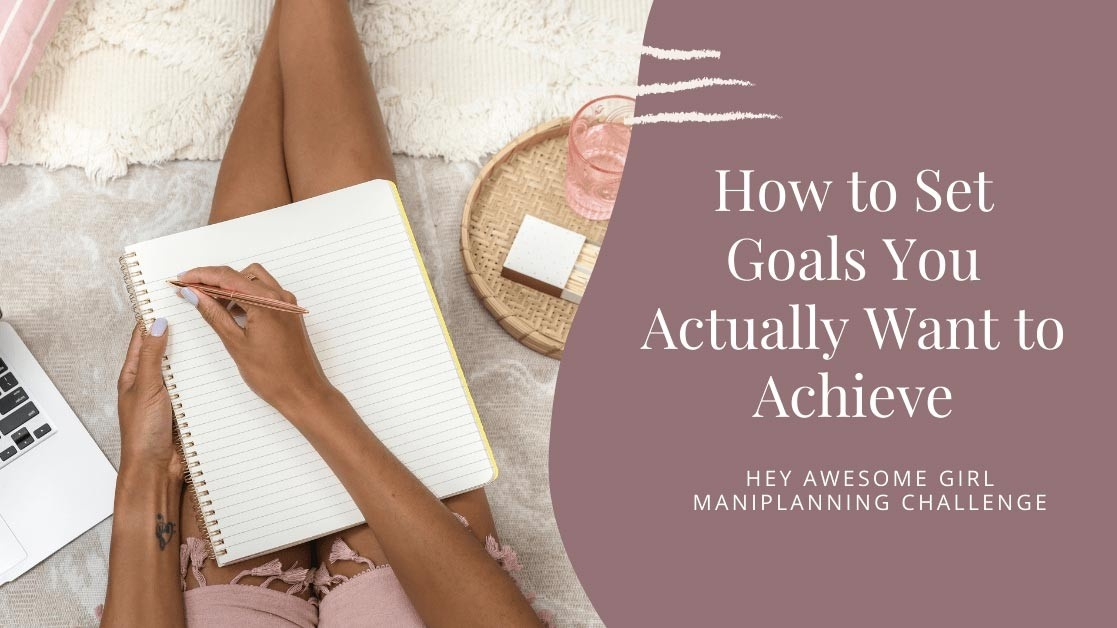 Hey Awesome Girl Maniplanning Challenge: How to set goals you actually want to achieve