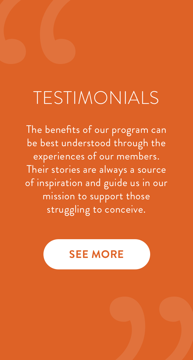 The benefits of our program can be best understood through the experiences of our members. Their stories are always a source of inspiration and guide us in our mission to support those struggling to conceive.
